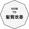 HOW TO 髪質改善